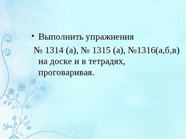 Выполнить упражнения № 1314 (а), № 1315 (а), №1316(а,б,в) на доске и в тетрад...