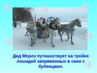 Дед Мороз путешествует на тройке лошадей запряженных в сани с бубенцами.