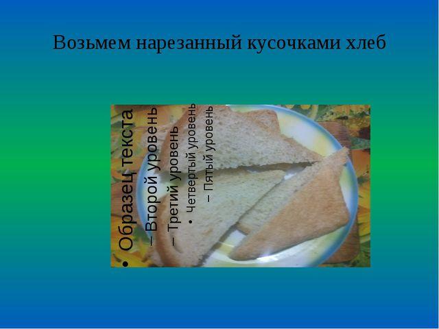 Возьмем нарезанный кусочками хлеб