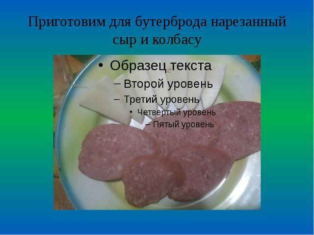 Приготовим для бутерброда нарезанный сыр и колбасу