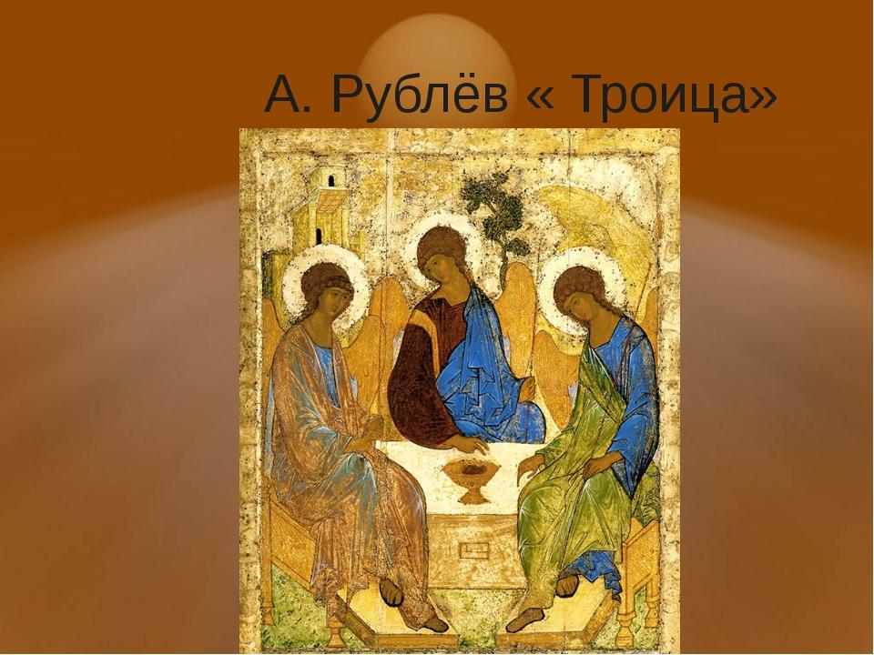 А. Рублёв « Троица»