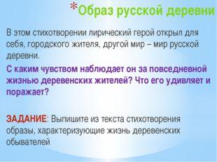 Образ русской деревни В этом стихотворении лирический герой открыл для себя,