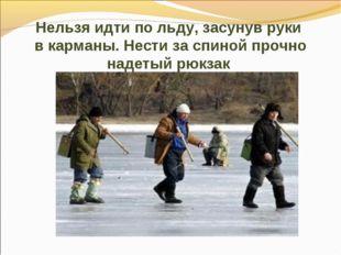 Нельзя идти по льду, засунув руки в карманы. Нести за спиной прочно надетый р
