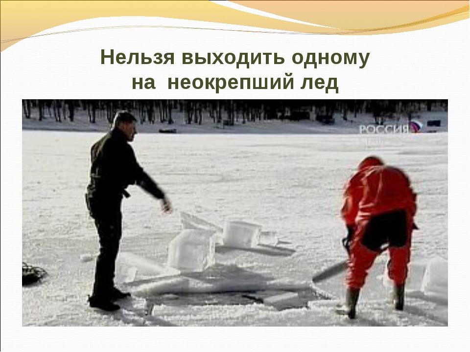 Нельзя выходить одному на неокрепший лед