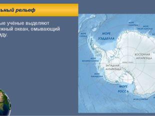Глобальный рельеф Некоторые учёные выделяют пятый Южный океан, омывающий Ант