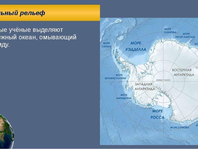 Глобальный рельеф Некоторые учёные выделяют пятый Южный океан, омывающий Ант...