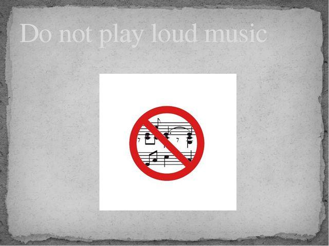 Do not play loud music