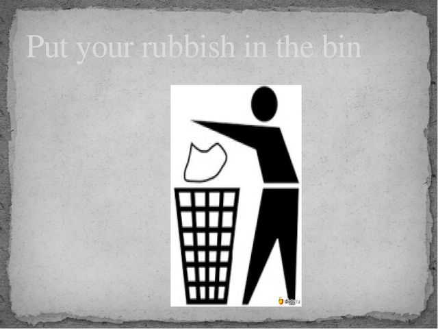 Put your rubbish in the bin
