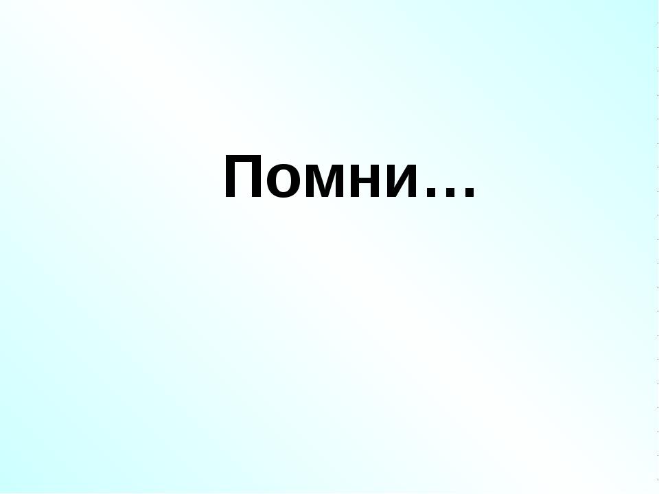 Помни…