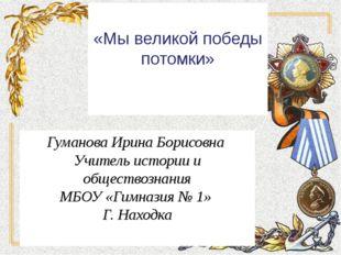 «Мы великой победы потомки» Гуманова Ирина Борисовна Учитель истории и общес