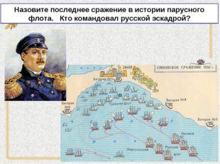 Назовите последнее сражение в истории парусного флота. Кто командовал русской