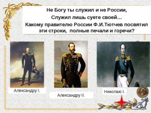 Не Богу ты служил и не России, Служил лишь суете своей… Какому правителю Росс
