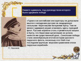 Укажите адмирала, под руководством которого была одержана победа «Турки и их