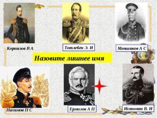 Меншиков А С Тотлебен Э. И Корнилов В А Нахимов П С Назовите лишнее имя Истом