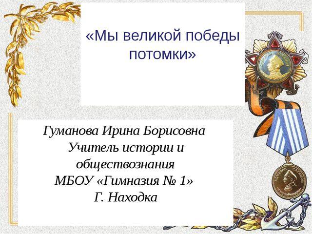 «Мы великой победы потомки» Гуманова Ирина Борисовна Учитель истории и общес...