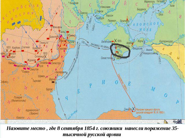 Назовите место , где 8 сентября 1854 г. союзники нанесли поражение 35-тысячно...