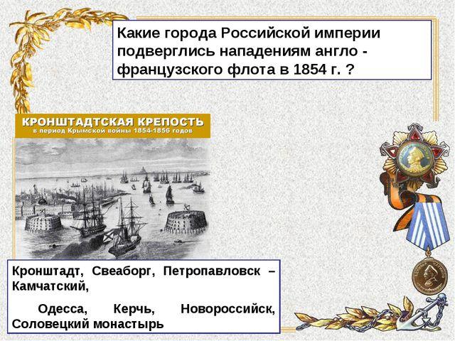 Какие города Российской империи подверглись нападениям англо - французского ф...
