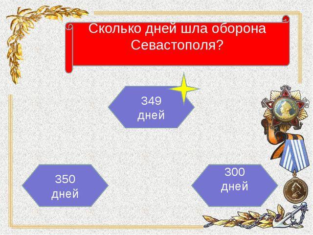 Сколько дней шла оборона Севастополя? 350 дней 349 дней 300 дней
