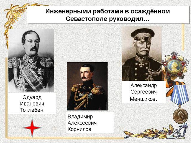 Инженерными работами в осаждённом Севастополе руководил… Эдуард Иванович Тотл...