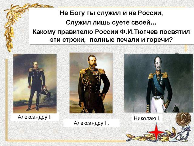 Не Богу ты служил и не России, Служил лишь суете своей… Какому правителю Росс...
