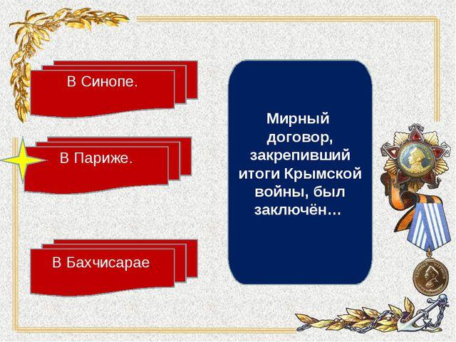 В Париже. В Синопе. В Бахчисарае. Мирный договор, закрепивший итоги Крымской...