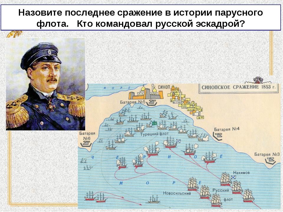 Назовите последнее сражение в истории парусного флота. Кто командовал русской...