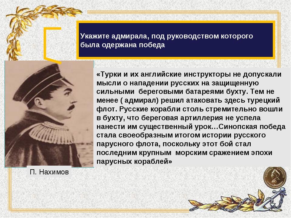 Укажите адмирала, под руководством которого была одержана победа «Турки и их...