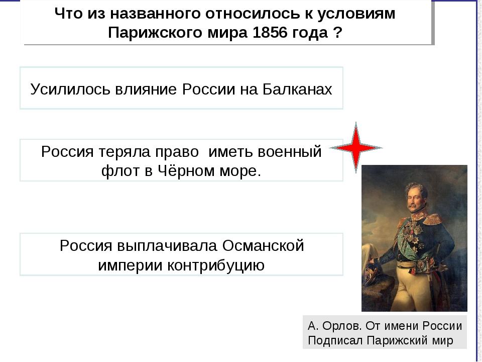 Что из названного относилось к условиям Парижского мира 1856 года ? А. Орлов....