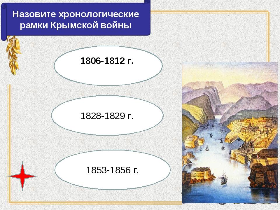 Назовите хронологические рамки Крымской войны 1853-1856 г. 1828-1829 г. 1806-...