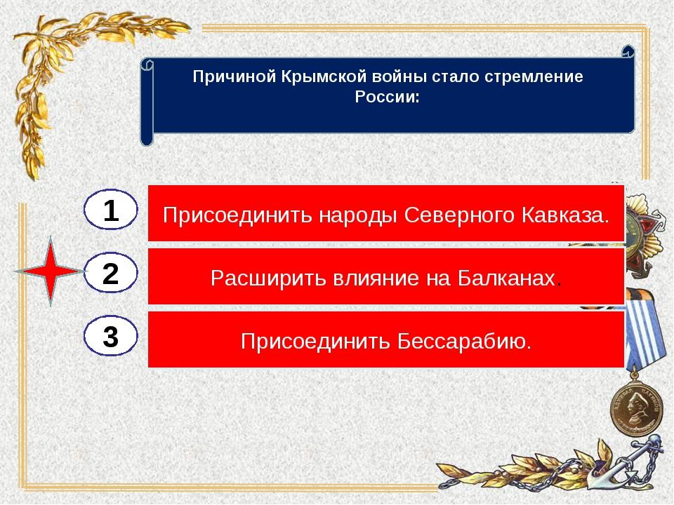 2 3 Расширить влияние на Балканах. Присоединить Бессарабию. Присоединить наро...