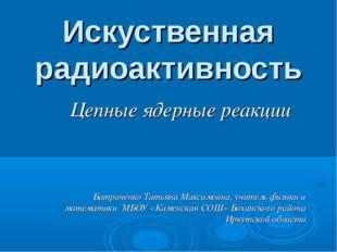 Искуственная радиоактивность Цепные ядерные реакции Батраченко Татьяна Максим