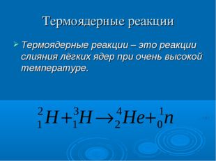 Термоядерные реакции Термоядерные реакции – это реакции слияния лёгких ядер п