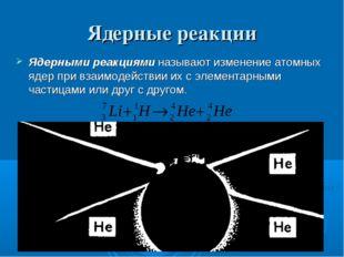 Ядерные реакции Ядерными реакциями называют изменение атомных ядер при взаимо