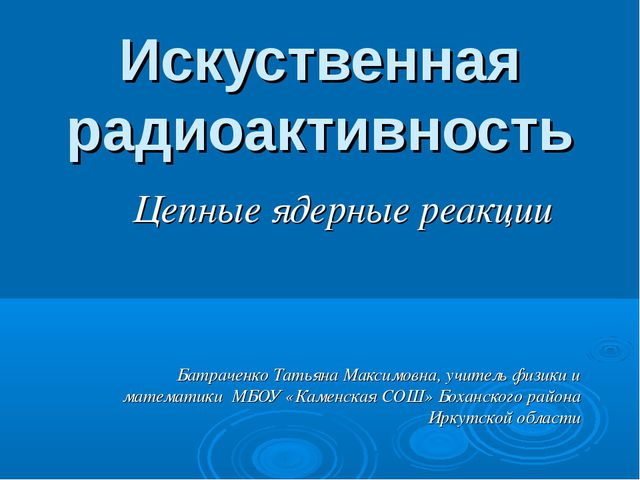 Искуственная радиоактивность Цепные ядерные реакции Батраченко Татьяна Максим...