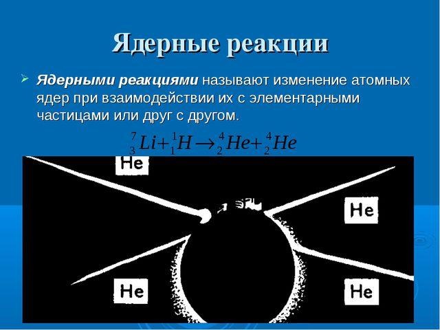 Ядерные реакции Ядерными реакциями называют изменение атомных ядер при взаимо...