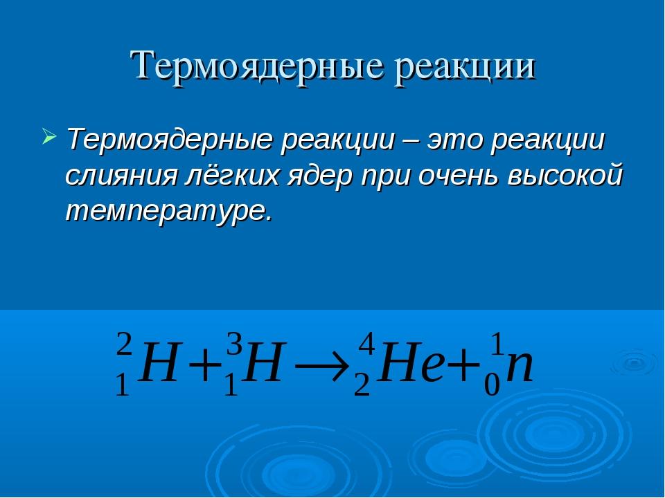 Термоядерные реакции Термоядерные реакции – это реакции слияния лёгких ядер п...