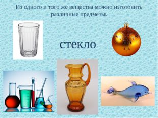 Из одного и того же вещества можно изготовить различные предметы. стекло
