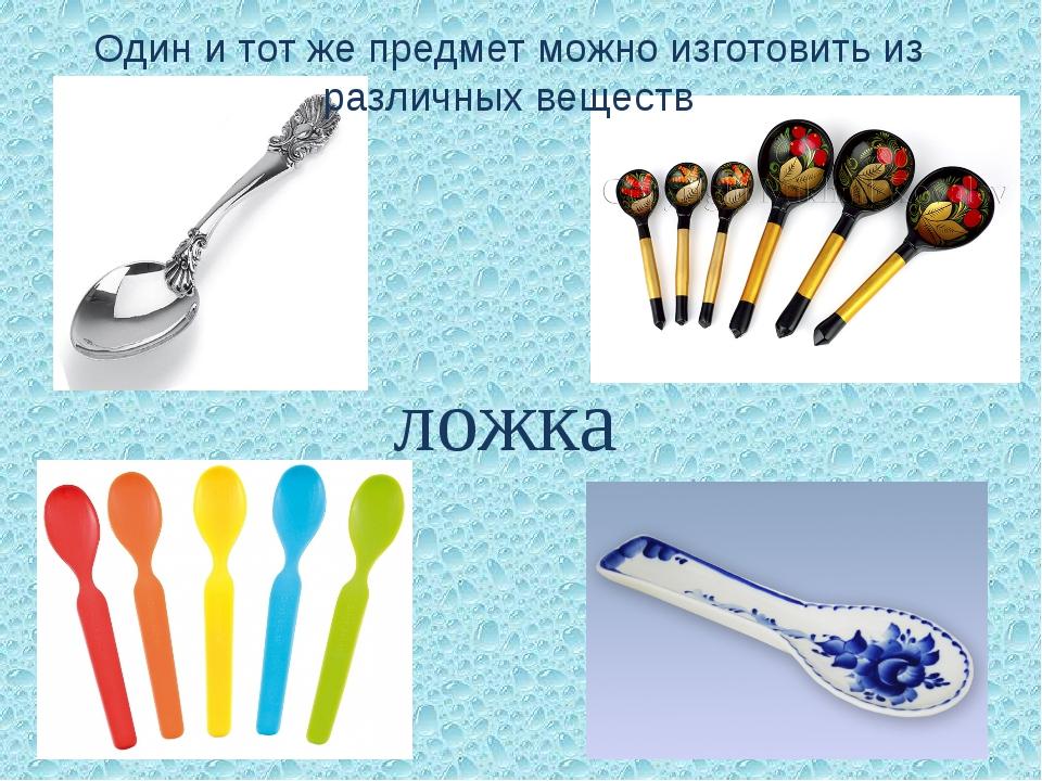 ложка Один и тот же предмет можно изготовить из различных веществ