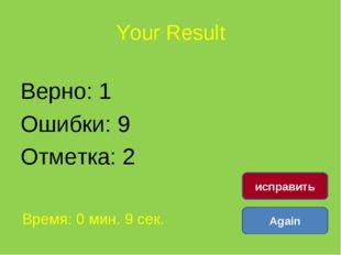 Your Result Верно: 1 Ошибки: 9 Отметка: 2 Время: 0 мин. 9 сек. Again исправить