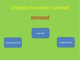 Choose the correct answer stressed подавленный расслабленный умытый