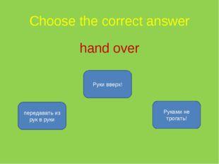 Choose the correct answer hand over передавать из рук в руки Руки вверх! Рука