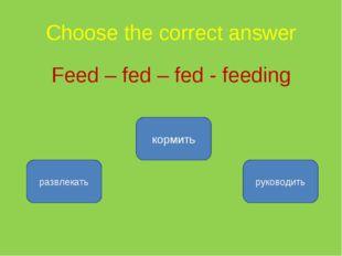 Choose the correct answer Feed – fed – fed - feeding кормить развлекать руков