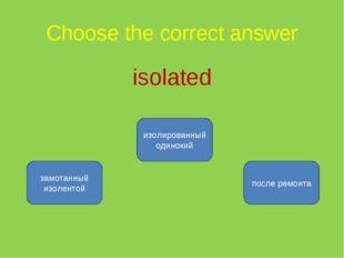 Choose the correct answer isolated изолированный одинокий замотанный изоленто