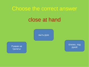Choose the correct answer close at hand близко, под рукой Руками не трогать!