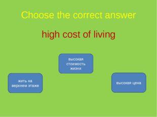 Choose the correct answer high cost of living высокая стоимость жизни жить на