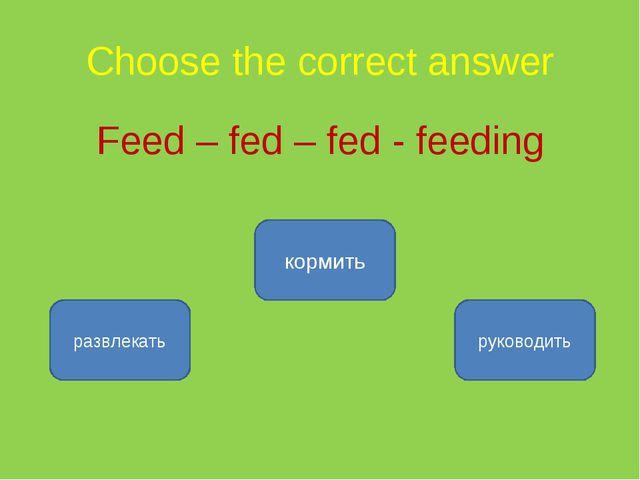 Choose the correct answer Feed – fed – fed - feeding кормить развлекать руков...