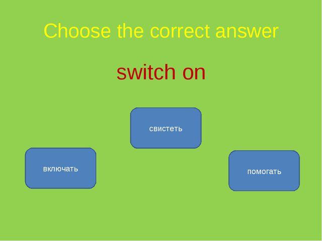 Choose the correct answer switch on включать свистеть помогать