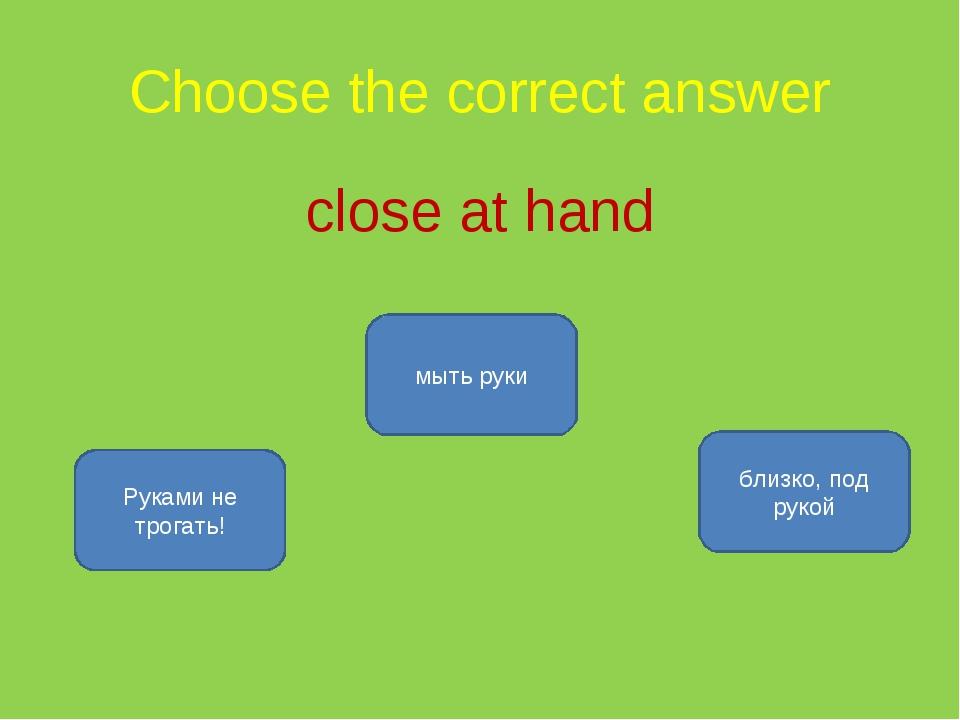 Choose the correct answer close at hand близко, под рукой Руками не трогать!...