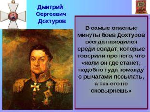 В самые опасные минуты боев Дохтуров всегда находился среди солдат, которые