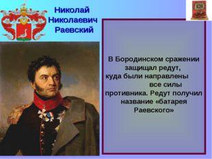 В Бородинском сражении защищал редут, куда были направлены все силы противни